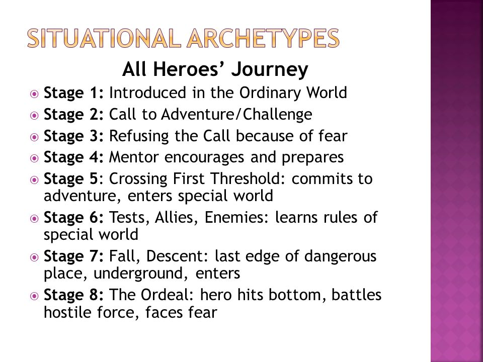 All Heroes' Journey  Stage 1: Introduced in the Ordinary World  Stage 2: Call to Adventure/Challenge  Stage 3: Refusing the Call because of fear  Stage 4: Mentor encourages and prepares  Stage 5: Crossing First Threshold: commits to adventure, enters special world  Stage 6: Tests, Allies, Enemies: learns rules of special world  Stage 7: Fall, Descent: last edge of dangerous place, underground, enters  Stage 8: The Ordeal: hero hits bottom, battles hostile force, faces fear