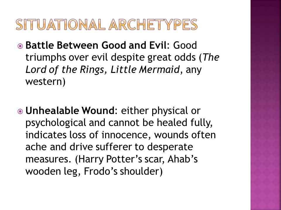  Battle Between Good and Evil: Good triumphs over evil despite great odds (The Lord of the Rings, Little Mermaid, any western)  Unhealable Wound: either physical or psychological and cannot be healed fully, indicates loss of innocence, wounds often ache and drive sufferer to desperate measures.