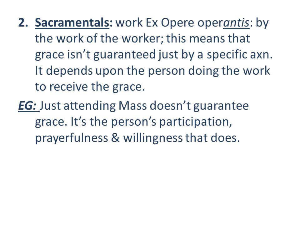 2.Sacramentals: work Ex Opere operantis: by the work of the worker; this means that grace isn't guaranteed just by a specific axn.
