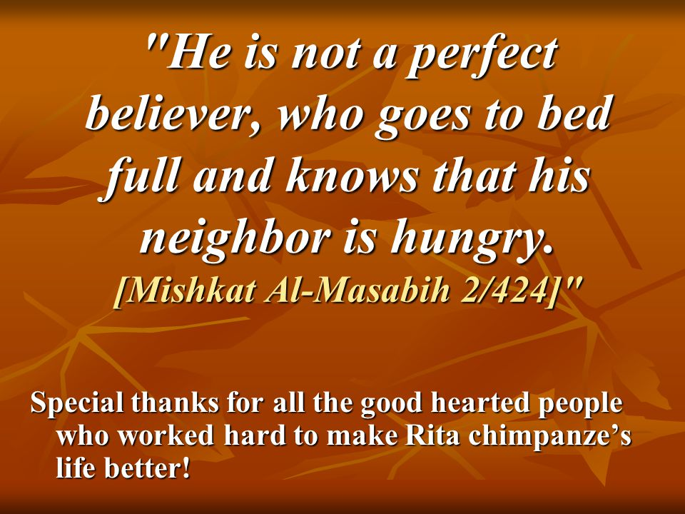 He is not a perfect believer, who goes to bed full and knows that his neighbor is hungry.