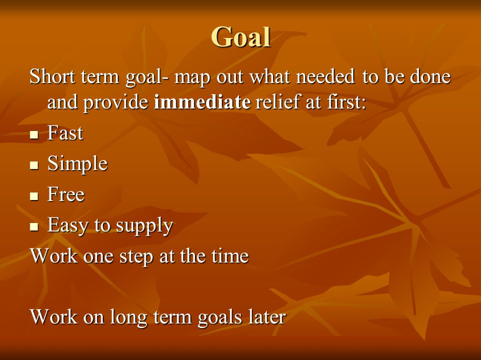 Goal Short term goal- map out what needed to be done and provide immediate relief at first: Fast Fast Simple Simple Free Free Easy to supply Easy to supply Work one step at the time Work on long term goals later