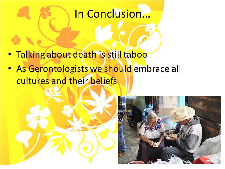 In Conclusion… Talking about death is still taboo As Gerontologists we should embrace all cultures and their beliefs