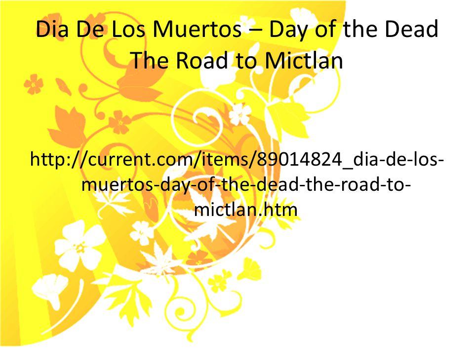 Dia De Los Muertos – Day of the Dead The Road to Mictlan http://current.com/items/89014824_dia-de-los- muertos-day-of-the-dead-the-road-to- mictlan.htm