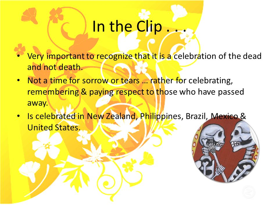 In the Clip... Very important to recognize that it is a celebration of the dead and not death.