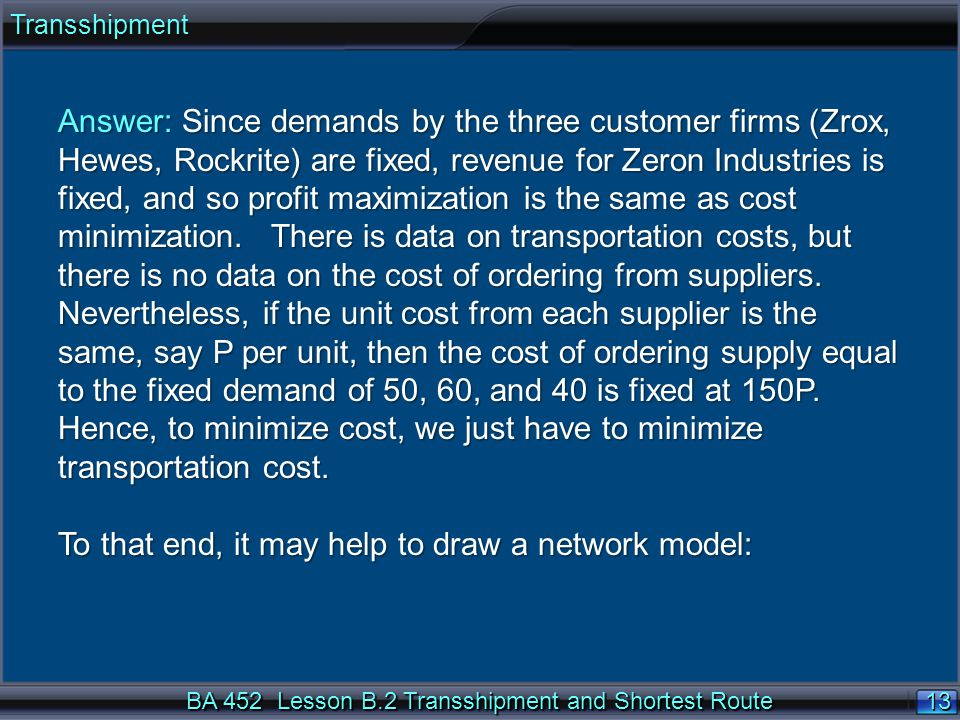13 BA 452 Lesson B.2 Transshipment and Shortest Route Answer: Since demands by the three customer firms (Zrox, Hewes, Rockrite) are fixed, revenue for Zeron Industries is fixed, and so profit maximization is the same as cost minimization.