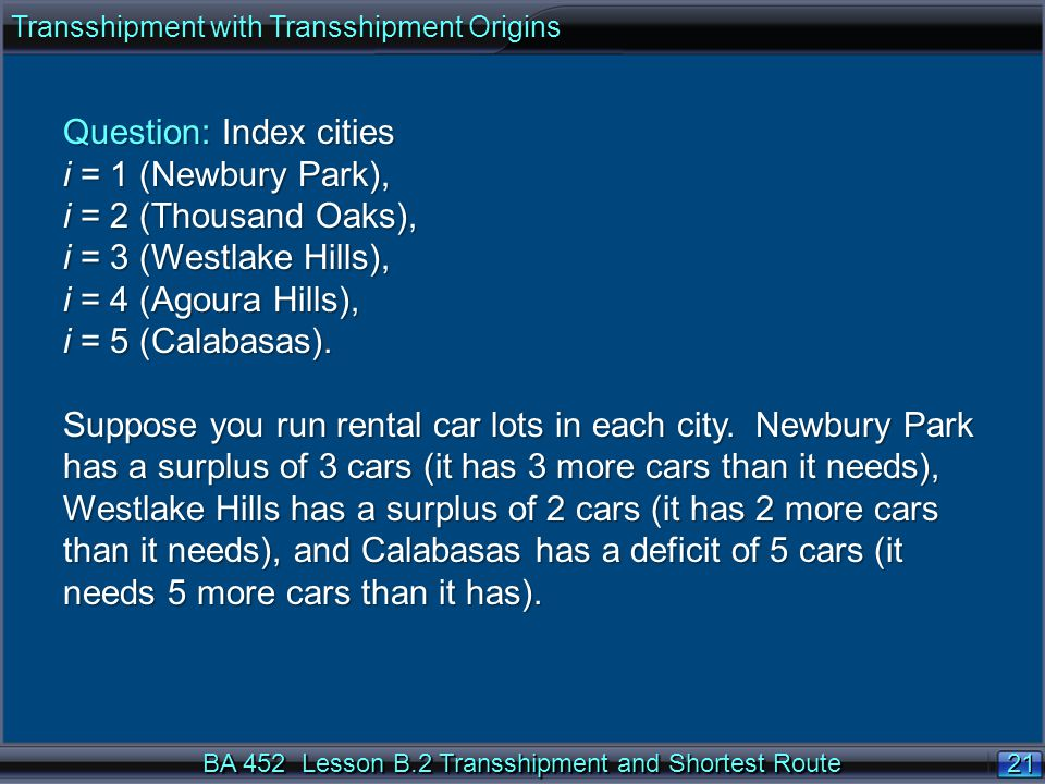 21 BA 452 Lesson B.2 Transshipment and Shortest Route Transshipment with Transshipment Origins Question: Index cities i = 1 (Newbury Park), i = 2 (Thousand Oaks), i = 3 (Westlake Hills), i = 4 (Agoura Hills), i = 5 (Calabasas).