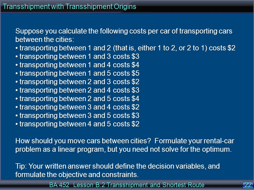22 BA 452 Lesson B.2 Transshipment and Shortest Route Transshipment with Transshipment Origins Suppose you calculate the following costs per car of transporting cars between the cities: transporting between 1 and 2 (that is, either 1 to 2, or 2 to 1) costs $2 transporting between 1 and 2 (that is, either 1 to 2, or 2 to 1) costs $2 transporting between 1 and 3 costs $3 transporting between 1 and 3 costs $3 transporting between 1 and 4 costs $4 transporting between 1 and 4 costs $4 transporting between 1 and 5 costs $5 transporting between 1 and 5 costs $5 transporting between 2 and 3 costs $2 transporting between 2 and 3 costs $2 transporting between 2 and 4 costs $3 transporting between 2 and 4 costs $3 transporting between 2 and 5 costs $4 transporting between 2 and 5 costs $4 transporting between 3 and 4 costs $2 transporting between 3 and 4 costs $2 transporting between 3 and 5 costs $3 transporting between 3 and 5 costs $3 transporting between 4 and 5 costs $2 transporting between 4 and 5 costs $2 How should you move cars between cities.