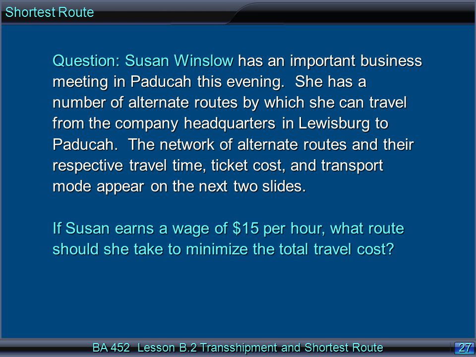 27 BA 452 Lesson B.2 Transshipment and Shortest Route Question: Susan Winslow has an important business meeting in Paducah this evening.