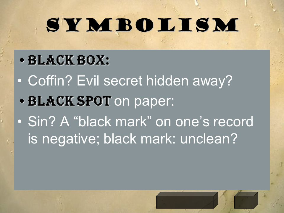 "Symbolism Black box:Black box: Coffin? Evil secret hidden away? Black spotBlack spot on paper: Sin? A ""black mark"" on one's record is negative; black"