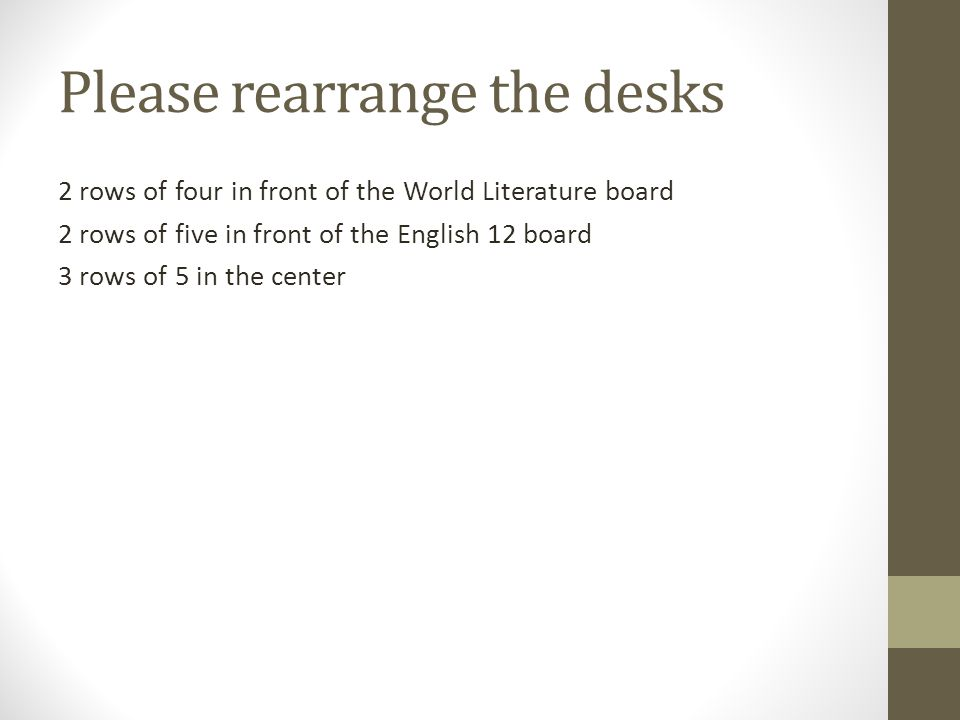 Please rearrange the desks 2 rows of four in front of the World Literature board 2 rows of five in front of the English 12 board 3 rows of 5 in the center
