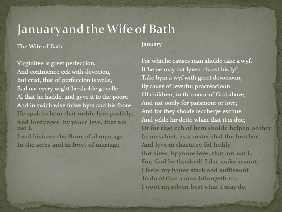 The Wife of Bath Virginitee is greet perfeccion, And continence eek with devocion, But crist, that of perfeccion is welle, Bad nat every wight he sholde go selle Al that he hadde, and gyve it to the poore And in swich wise folwe hym and his foore.