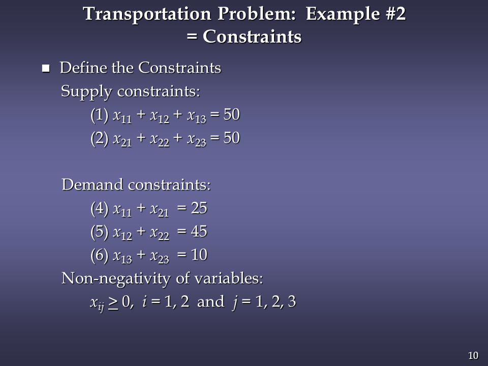 10 n Define the Constraints Supply constraints: Supply constraints: (1) x 11 + x 12 + x 13 = 50 (1) x 11 + x 12 + x 13 = 50 (2) x 21 + x 22 + x 23 = 50 (2) x 21 + x 22 + x 23 = 50 Demand constraints: Demand constraints: (4) x 11 + x 21 = 25 (4) x 11 + x 21 = 25 (5) x 12 + x 22 = 45 (5) x 12 + x 22 = 45 (6) x 13 + x 23 = 10 (6) x 13 + x 23 = 10 Non-negativity of variables: Non-negativity of variables: x ij > 0, i = 1, 2 and j = 1, 2, 3 x ij > 0, i = 1, 2 and j = 1, 2, 3 Transportation Problem: Example #2 = Constraints