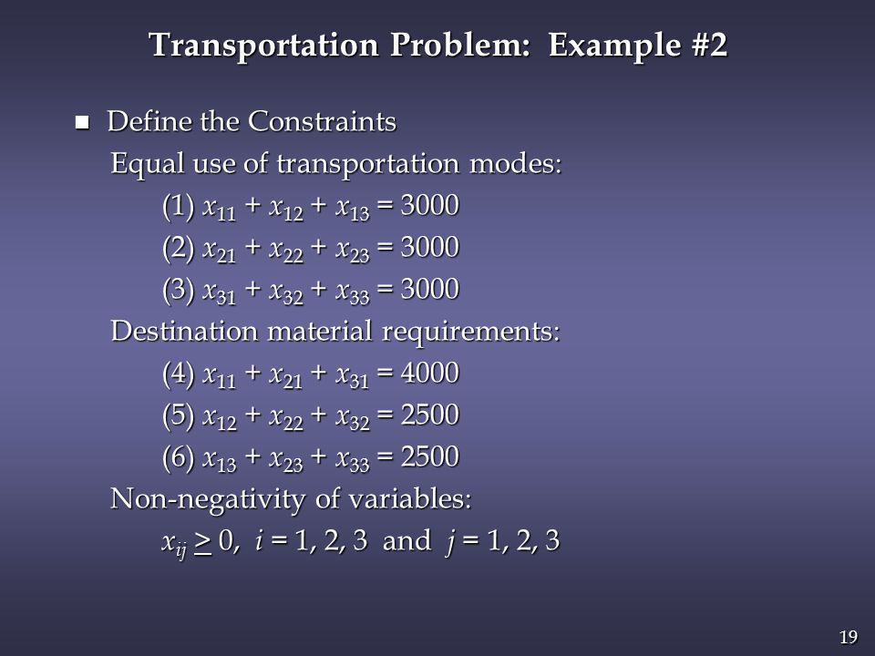 19 n Define the Constraints Equal use of transportation modes: Equal use of transportation modes: (1) x 11 + x 12 + x 13 = 3000 (1) x 11 + x 12 + x 13 = 3000 (2) x 21 + x 22 + x 23 = 3000 (2) x 21 + x 22 + x 23 = 3000 (3) x 31 + x 32 + x 33 = 3000 (3) x 31 + x 32 + x 33 = 3000 Destination material requirements: Destination material requirements: (4) x 11 + x 21 + x 31 = 4000 (4) x 11 + x 21 + x 31 = 4000 (5) x 12 + x 22 + x 32 = 2500 (5) x 12 + x 22 + x 32 = 2500 (6) x 13 + x 23 + x 33 = 2500 (6) x 13 + x 23 + x 33 = 2500 Non-negativity of variables: Non-negativity of variables: x ij > 0, i = 1, 2, 3 and j = 1, 2, 3 x ij > 0, i = 1, 2, 3 and j = 1, 2, 3 Transportation Problem: Example #2