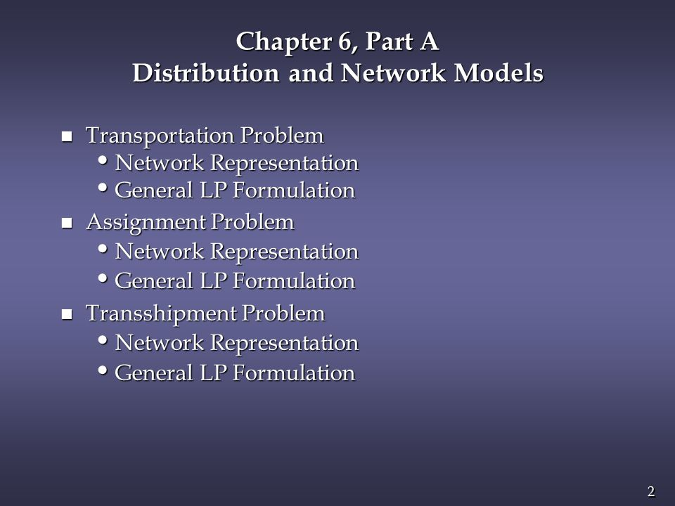 3 3 Transportation, Assignment, and Transshipment Problems n A network model is one which can be represented by a set of nodes, a set of arcs, and functions (e.g.