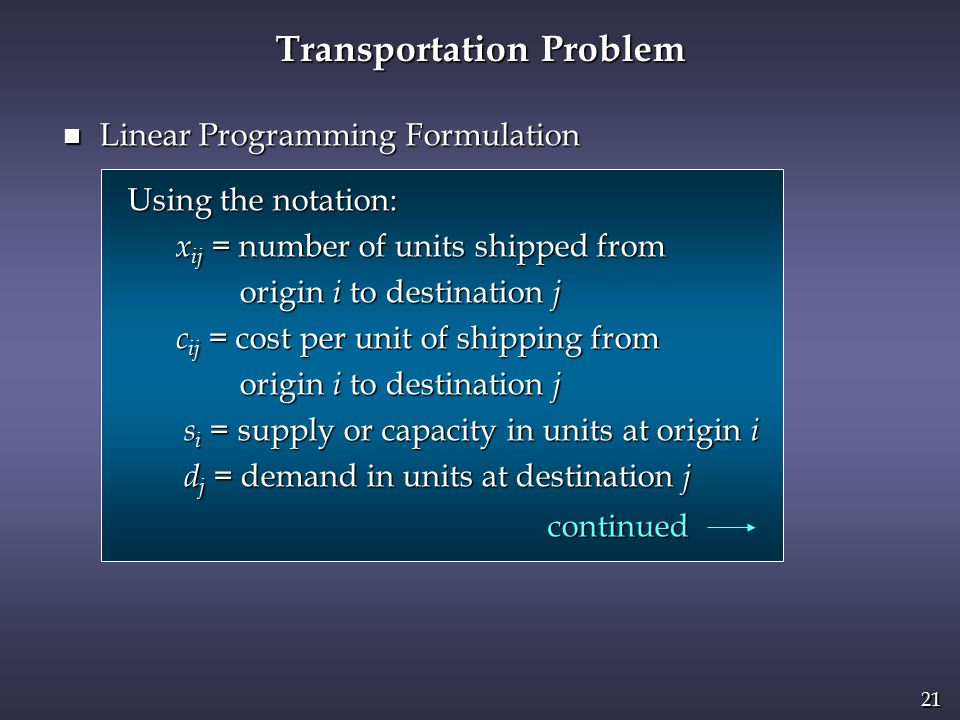 21 Transportation Problem n Linear Programming Formulation Using the notation: Using the notation: x ij = number of units shipped from x ij = number of units shipped from origin i to destination j origin i to destination j c ij = cost per unit of shipping from c ij = cost per unit of shipping from origin i to destination j origin i to destination j s i = supply or capacity in units at origin i s i = supply or capacity in units at origin i d j = demand in units at destination j d j = demand in units at destination j continued