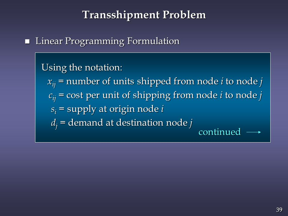 39 Transshipment Problem n Linear Programming Formulation Using the notation: Using the notation: x ij = number of units shipped from node i to node j x ij = number of units shipped from node i to node j c ij = cost per unit of shipping from node i to node j c ij = cost per unit of shipping from node i to node j s i = supply at origin node i s i = supply at origin node i d j = demand at destination node j d j = demand at destination node j continued