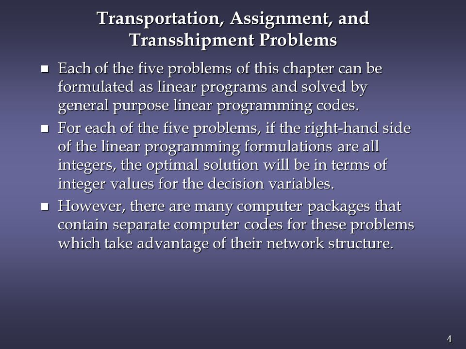 4 4 Transportation, Assignment, and Transshipment Problems n Each of the five problems of this chapter can be formulated as linear programs and solved by general purpose linear programming codes.