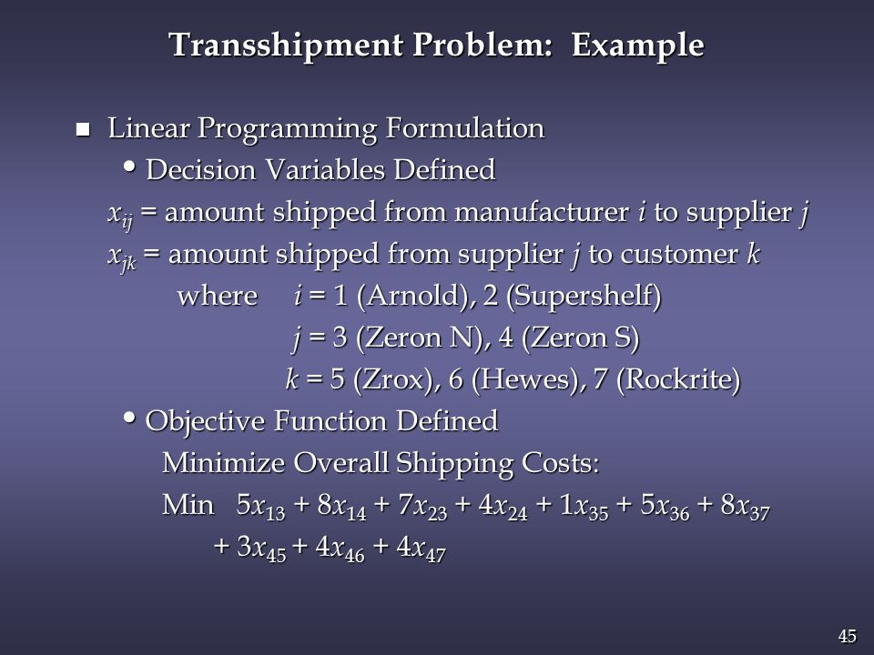 45 n Linear Programming Formulation Decision Variables Defined Decision Variables Defined x ij = amount shipped from manufacturer i to supplier j x jk = amount shipped from supplier j to customer k x jk = amount shipped from supplier j to customer k where i = 1 (Arnold), 2 (Supershelf) where i = 1 (Arnold), 2 (Supershelf) j = 3 (Zeron N), 4 (Zeron S) j = 3 (Zeron N), 4 (Zeron S) k = 5 (Zrox), 6 (Hewes), 7 (Rockrite) k = 5 (Zrox), 6 (Hewes), 7 (Rockrite) Objective Function Defined Objective Function Defined Minimize Overall Shipping Costs: Min 5 x 13 + 8 x 14 + 7 x 23 + 4 x 24 + 1 x 35 + 5 x 36 + 8 x 37 Min 5 x 13 + 8 x 14 + 7 x 23 + 4 x 24 + 1 x 35 + 5 x 36 + 8 x 37 + 3 x 45 + 4 x 46 + 4 x 47 + 3 x 45 + 4 x 46 + 4 x 47 Transshipment Problem: Example