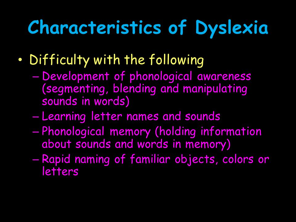 Characteristics of Dyslexia Secondary consequences – Possible difficulty with aspects of reading comprehension – Possible difficulty with aspects of written composition – Limited amount of time spent in reading activities