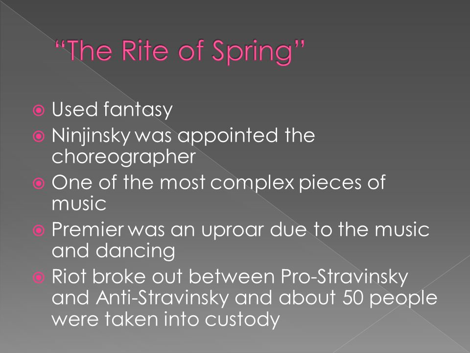  Used fantasy  Ninjinsky was appointed the choreographer  One of the most complex pieces of music  Premier was an uproar due to the music and dancing  Riot broke out between Pro-Stravinsky and Anti-Stravinsky and about 50 people were taken into custody