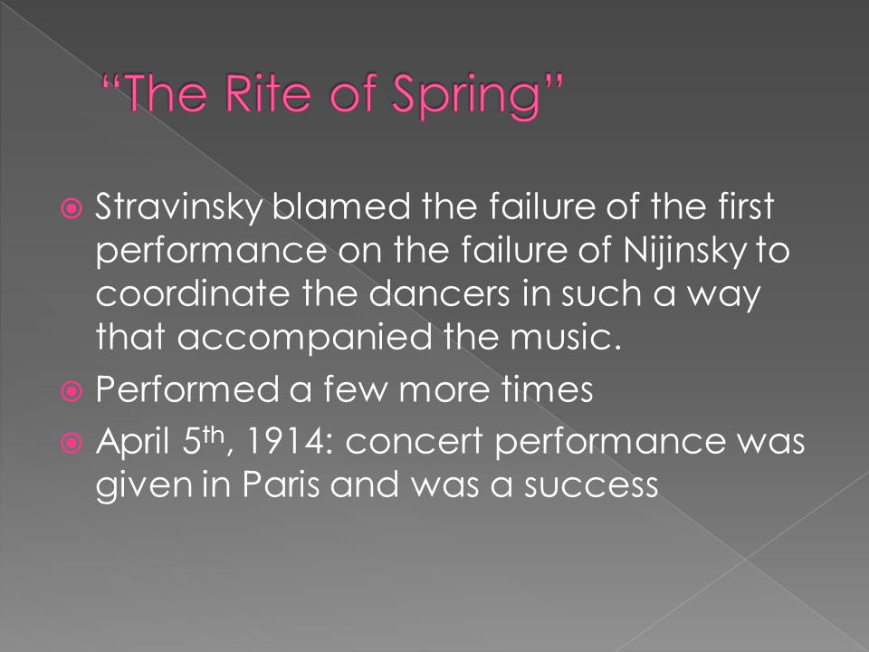  Stravinsky blamed the failure of the first performance on the failure of Nijinsky to coordinate the dancers in such a way that accompanied the music.