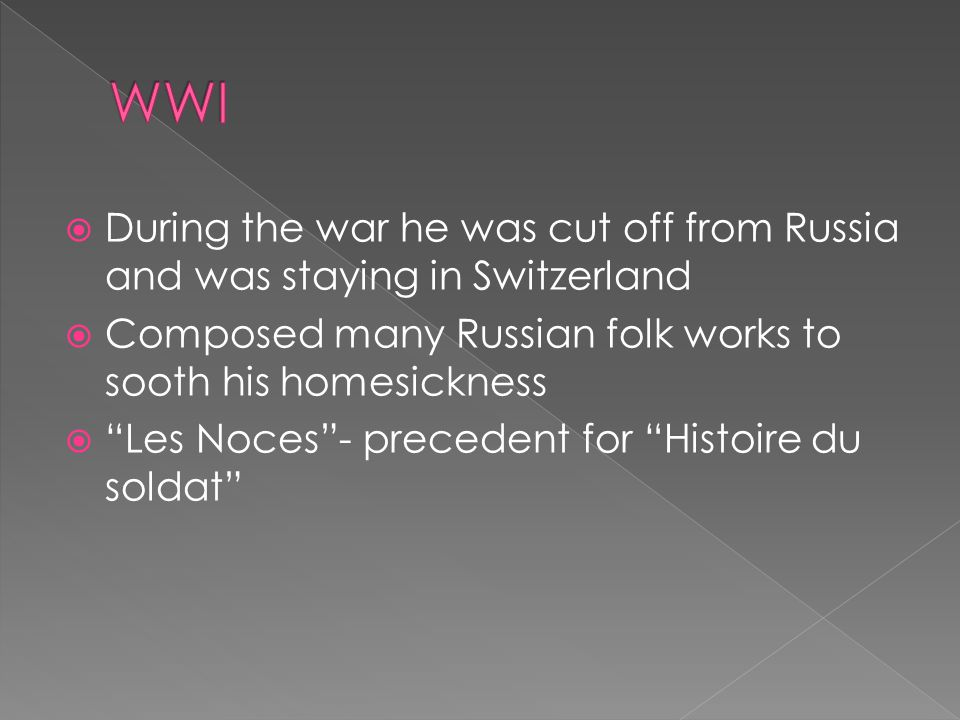  During the war he was cut off from Russia and was staying in Switzerland  Composed many Russian folk works to sooth his homesickness  Les Noces - precedent for Histoire du soldat