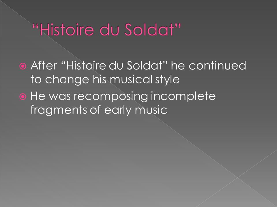  After Histoire du Soldat he continued to change his musical style  He was recomposing incomplete fragments of early music