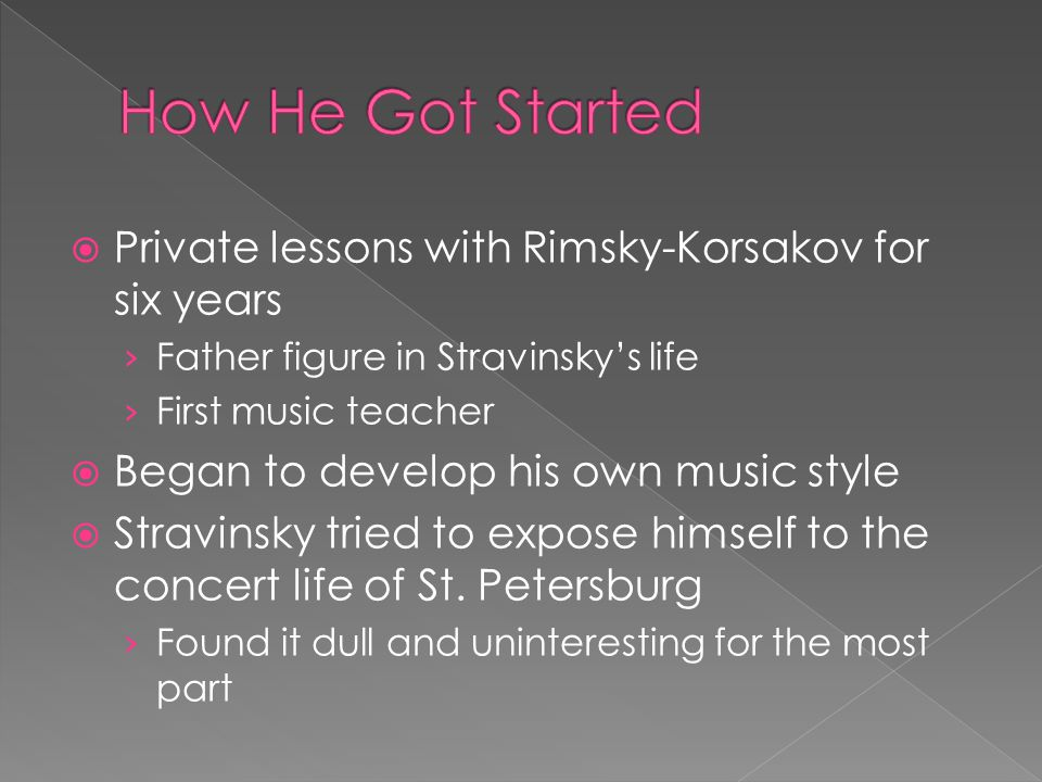  Private lessons with Rimsky-Korsakov for six years › Father figure in Stravinsky's life › First music teacher  Began to develop his own music style  Stravinsky tried to expose himself to the concert life of St.