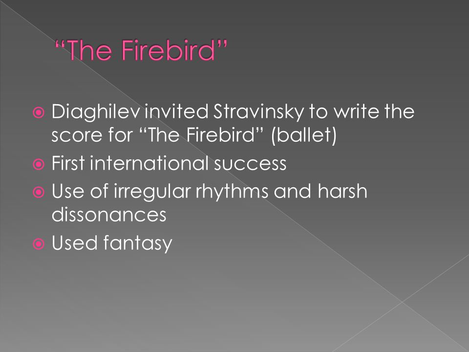  Diaghilev invited Stravinsky to write the score for The Firebird (ballet)  First international success  Use of irregular rhythms and harsh dissonances  Used fantasy