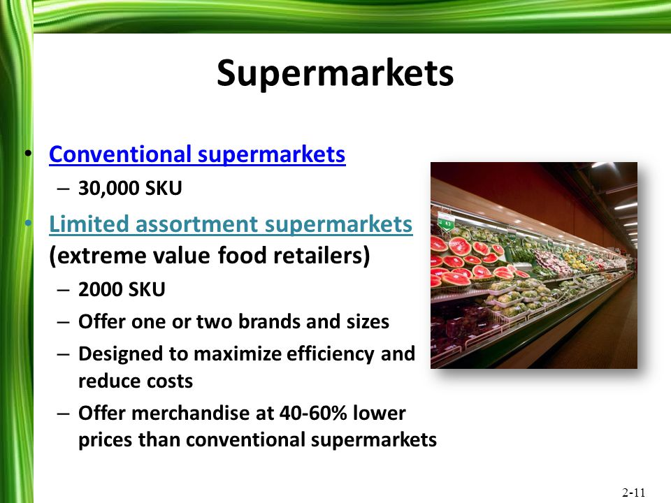 2-11 Supermarkets Conventional supermarkets – 30,000 SKU Limited assortment supermarkets (extreme value food retailers) – 2000 SKU – Offer one or two