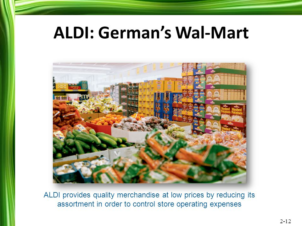 2-12 ALDI: German's Wal-Mart ALDI provides quality merchandise at low prices by reducing its assortment in order to control store operating expenses