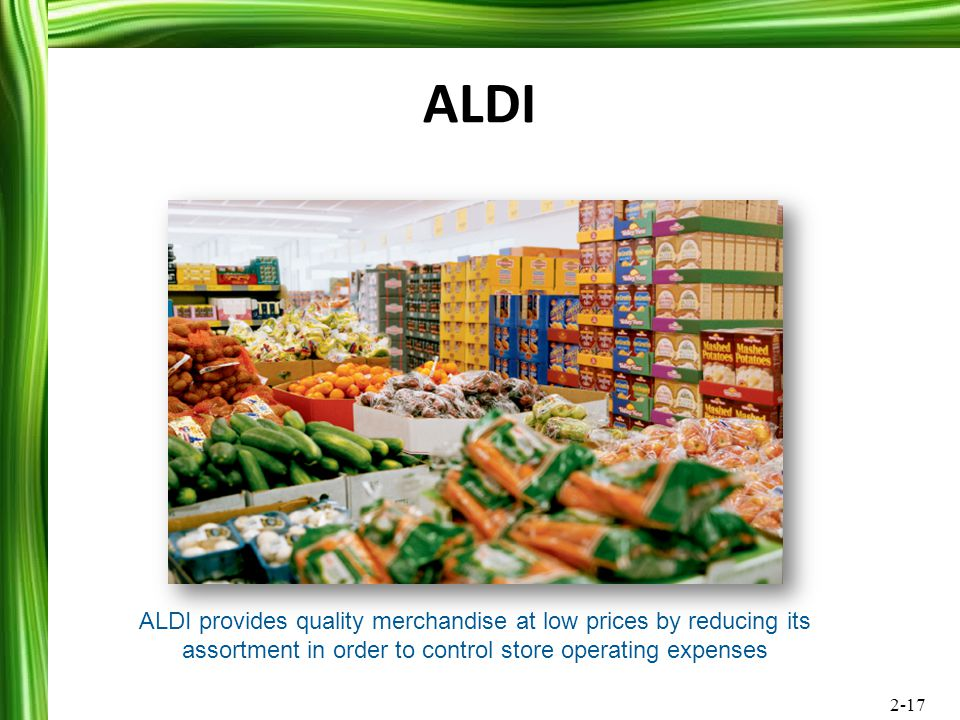 2-17 ALDI ALDI provides quality merchandise at low prices by reducing its assortment in order to control store operating expenses