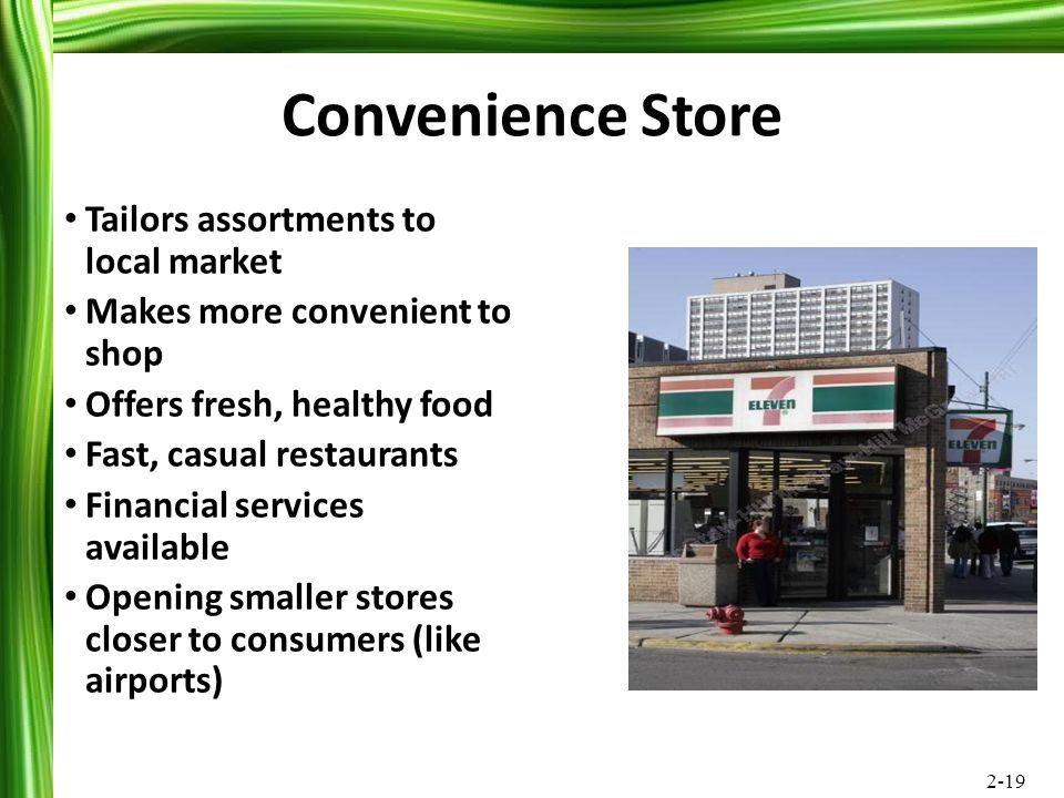 2-19 Convenience Store Tailors assortments to local market Makes more convenient to shop Offers fresh, healthy food Fast, casual restaurants Financial