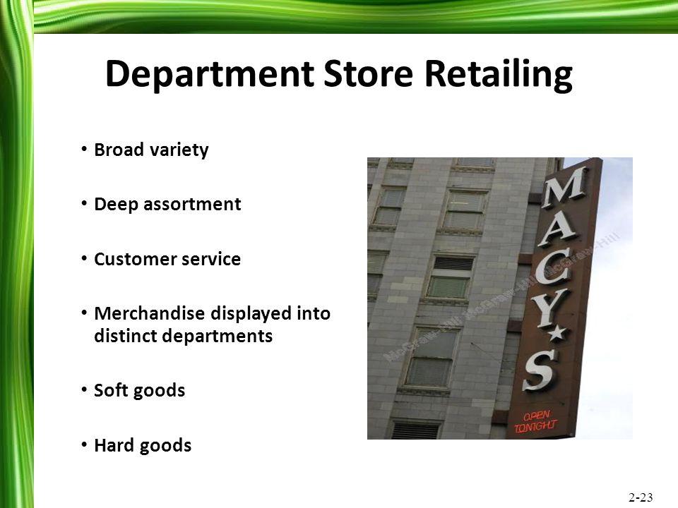 2-23 Department Store Retailing Broad variety Deep assortment Customer service Merchandise displayed into distinct departments Soft goods Hard goods