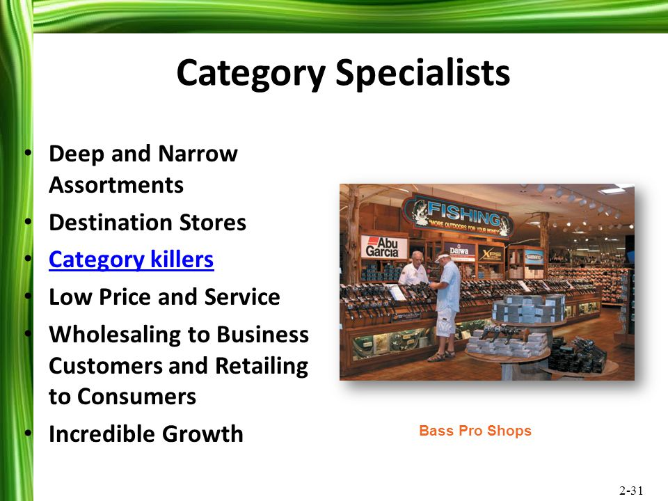 2-31 Category Specialists Deep and Narrow Assortments Destination Stores Category killers Low Price and Service Wholesaling to Business Customers and