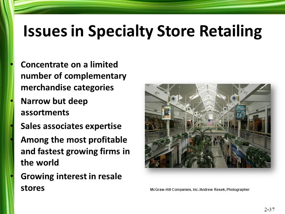 2-37 Issues in Specialty Store Retailing Concentrate on a limited number of complementary merchandise categories Narrow but deep assortments Sales ass