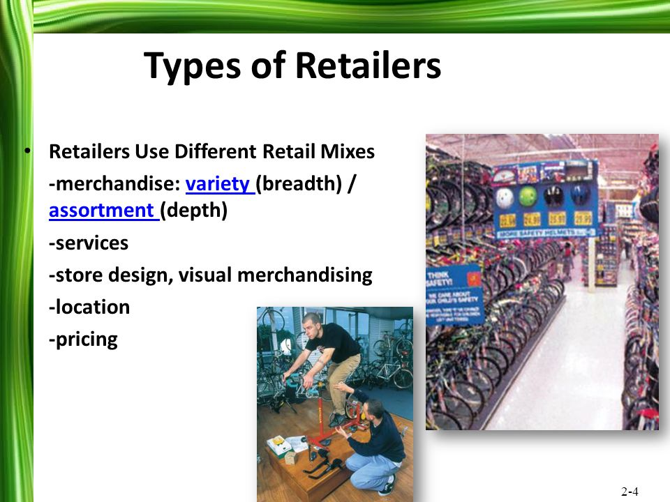 2-4 Retailers Use Different Retail Mixes -merchandise: variety (breadth) / assortment (depth)variety assortment -services -store design, visual mercha