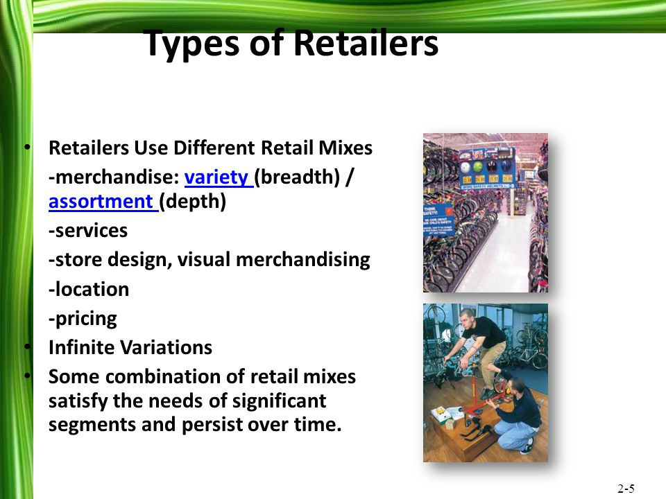 2-5 Retailers Use Different Retail Mixes -merchandise: variety (breadth) / assortment (depth)variety assortment -services -store design, visual mercha