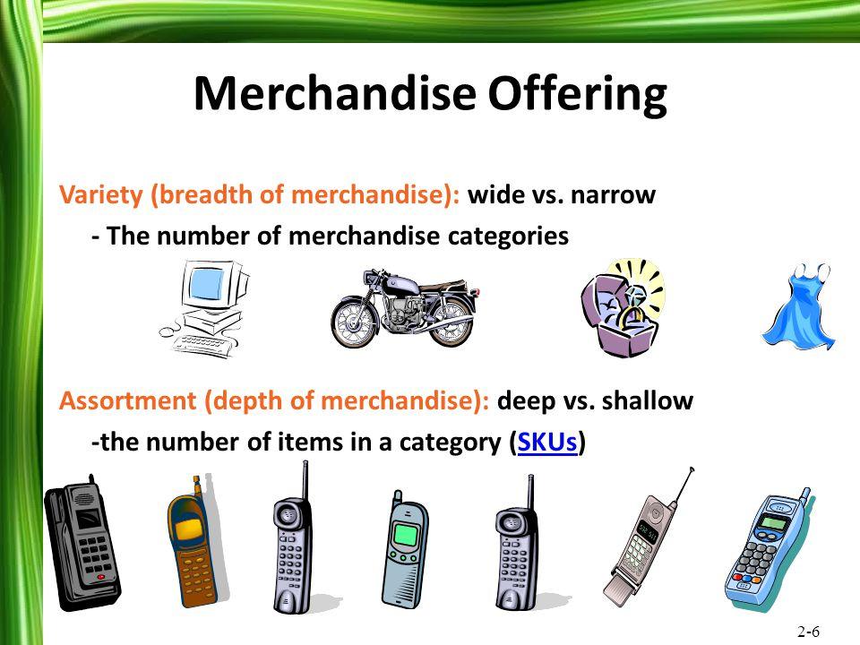 2-6 Merchandise Offering Variety (breadth of merchandise): wide vs. narrow - The number of merchandise categories Assortment (depth of merchandise): d