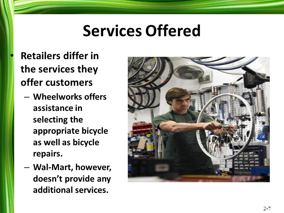 2-7 Services Offered Retailers differ in the services they offer customers – Wheelworks offers assistance in selecting the appropriate bicycle as well
