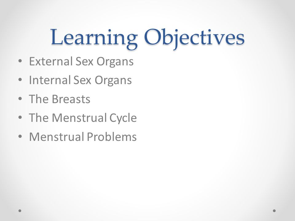 Learning Objectives External Sex Organs Internal Sex Organs The Breasts The Menstrual Cycle Menstrual Problems