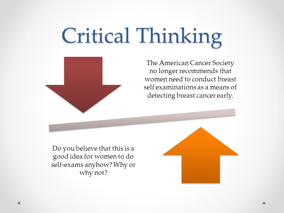 Critical Thinking The American Cancer Society no longer recommends that women need to conduct breast self examinations as a means of detecting breast