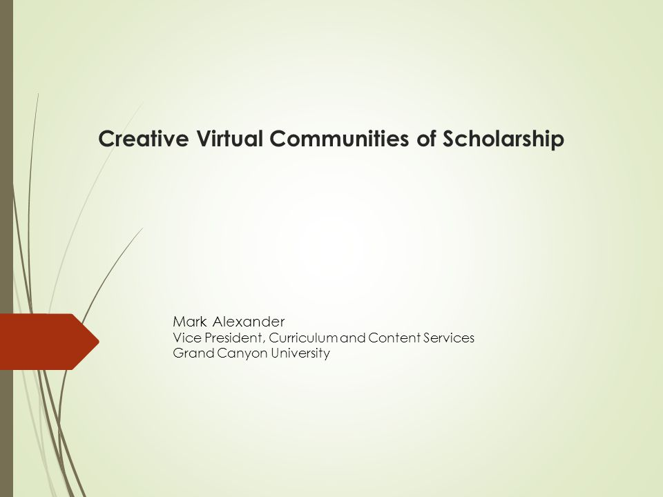 Creative Virtual Communities of Scholarship Mark Alexander Vice President, Curriculum and Content Services Grand Canyon University