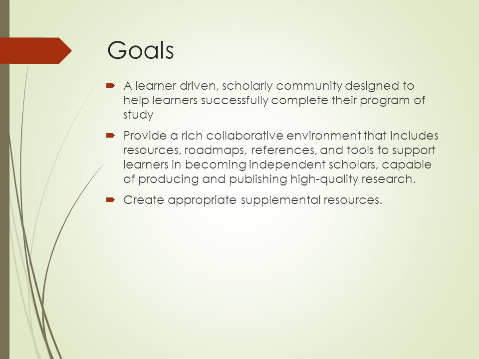 Goals  A learner driven, scholarly community designed to help learners successfully complete their program of study  Provide a rich collaborative environment that includes resources, roadmaps, references, and tools to support learners in becoming independent scholars, capable of producing and publishing high-quality research.