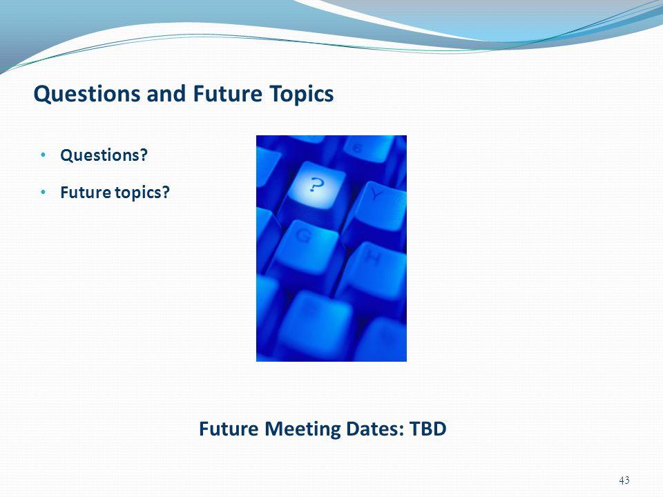 Questions and Future Topics Questions? Future topics? 43 Future Meeting Dates: TBD