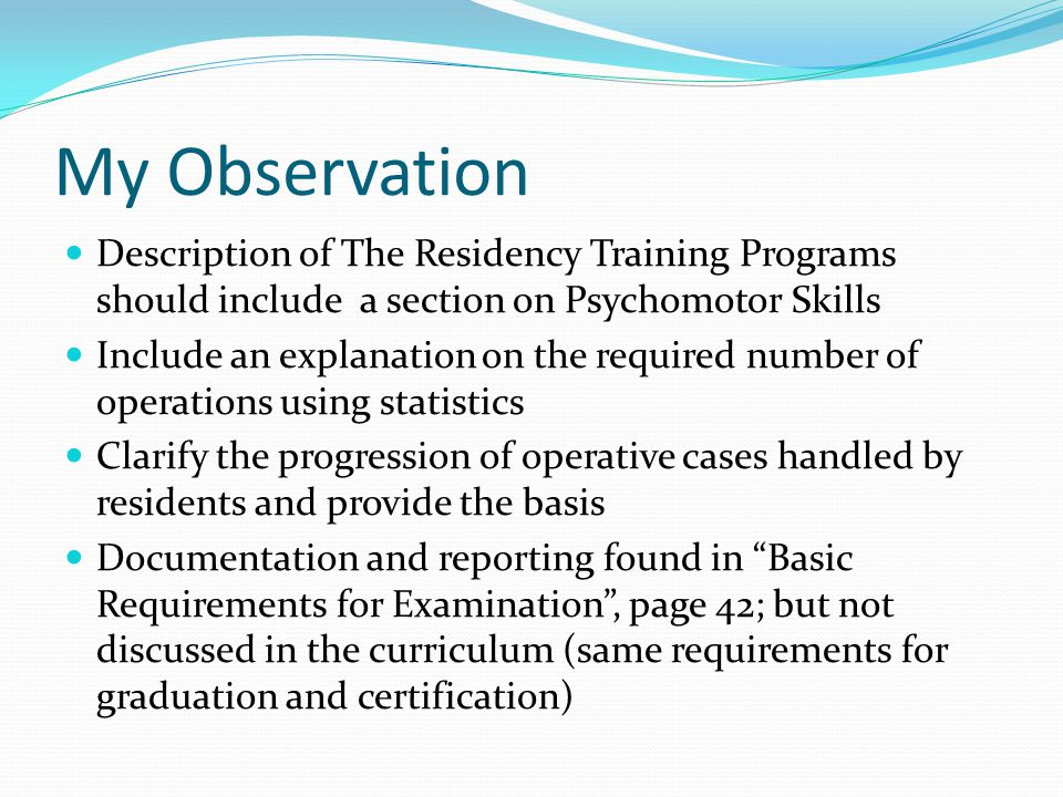 My Observation Description of The Residency Training Programs should include a section on Psychomotor Skills Include an explanation on the required number of operations using statistics Clarify the progression of operative cases handled by residents and provide the basis Documentation and reporting found in Basic Requirements for Examination , page 42; but not discussed in the curriculum (same requirements for graduation and certification)