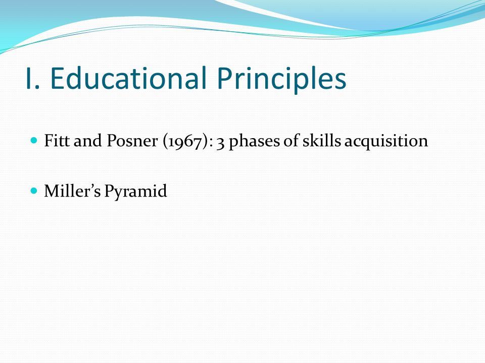 General Principles Progression: Trainees first learn simple tasks, before they progress to procedures of medium difficulty, and finally to complicated procedures Transfer of learning / transfer of skills: what trainees learn from simple skills are utilized in the performance of medium and complicated skills Trainees need to learn to pay attention to details, follow proper sequence, observe meticulous technique