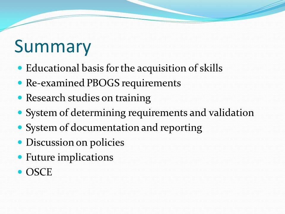 Summary Educational basis for the acquisition of skills Re-examined PBOGS requirements Research studies on training System of determining requirements and validation System of documentation and reporting Discussion on policies Future implications OSCE