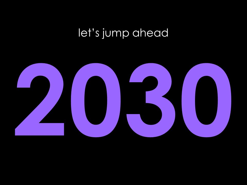 let's jump ahead 2030