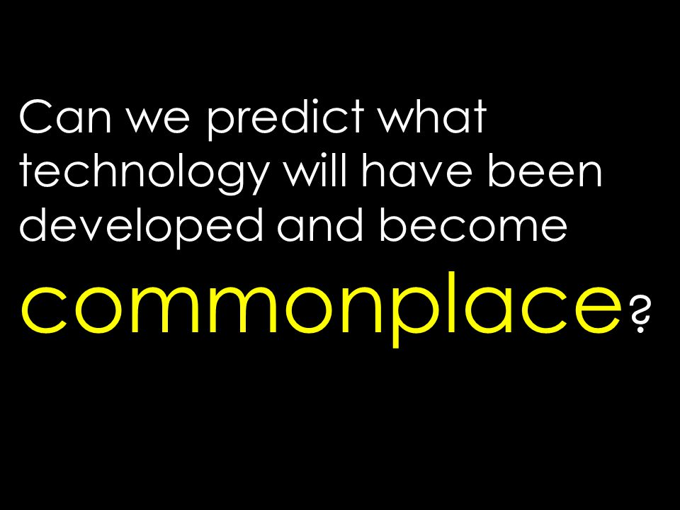 Can we predict what technology will have been developed and become commonplace ?